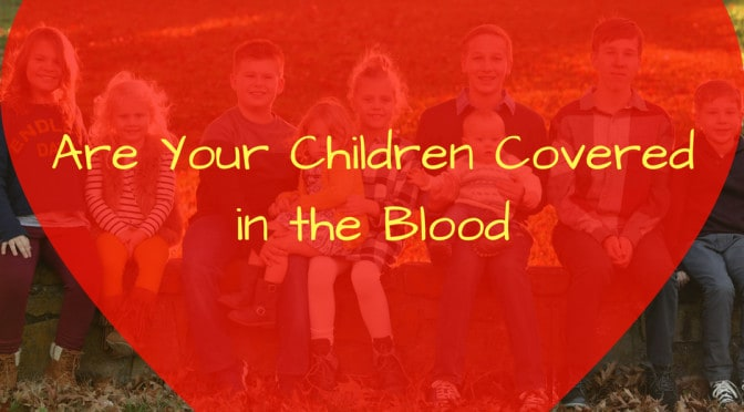 Are Your Children Covered? Protect Them Supernaturally!