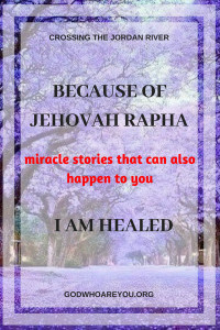 Because of Jehovah Rapha, I am Healed: miracle stories that can also happen to you.