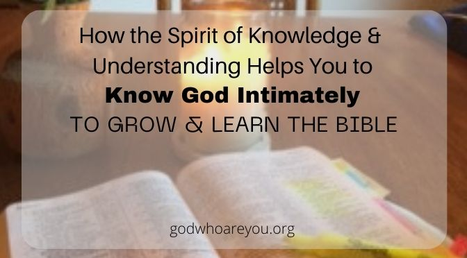 How the Spirit of Knowledge and Understanding Helps You to Know God Intimately, to Grow and Learn the Bible
